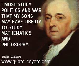 Freedom quotes - I must study politics and war that my sons may have liberty to study mathematics and philosophy.