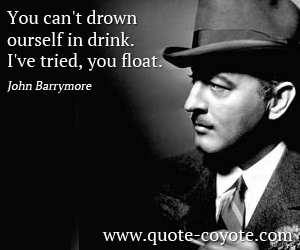 quotes - You can't drown yourself in drink. I've tried, you float.