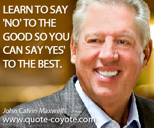 quotes - Learn to say 'no' to the good so you can say 'yes' to the best.