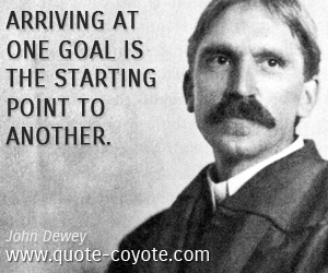 quotes - Arriving at one goal is the starting point to another.