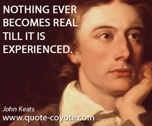 Nothing quotes - Nothing ever becomes real till it is experienced.