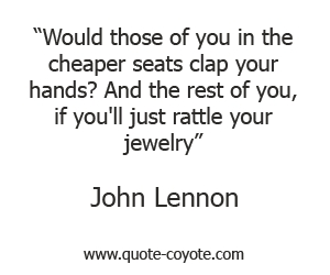 quotes - Would those of you in the cheaper seats clap your hands? And the rest of you, if you'll just rattle your jewelry.
