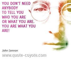 quotes - You don't need anybody to tell you who you are or what you are. You are what you are!
