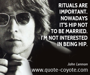 Important quotes - Rituals are important. Nowadays it's hip not to be married. I'm not interested in being hip.