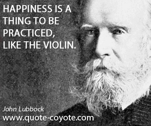 quotes - Happiness is a thing to be practiced, like the violin.