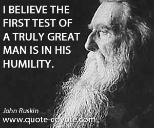 quotes - I believe the first test of a truly great man is in his humility.