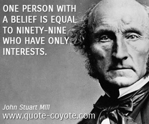 Life quotes - One person with a belief is equal to ninety-nine who have only interests.