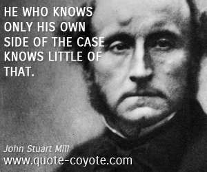 quotes - He who knows only his own side of the case knows little of that.