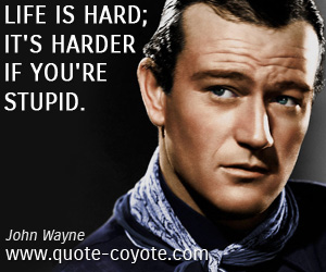 Awesome John Wayne Quotes Quote Coyote. John Wayne Quote Life Is Hard ...