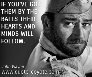 Heart quotes - If you've got them by the balls their hearts and minds will follow.