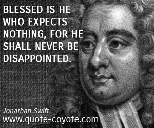 Never quotes - Blessed is he who expects nothing, for he shall never be disappointed.