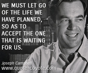 quotes - We must let go of the life we have planned, so as to accept the one that is waiting for us.