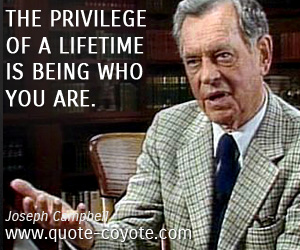 quotes - The privilege of a lifetime is being who you are.