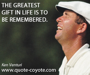 quotes - The greatest gift in life is to be remembered.