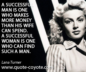 quotes - A successful man is one who makes more money than his wife can spend. A successful woman is one who can find such a man.