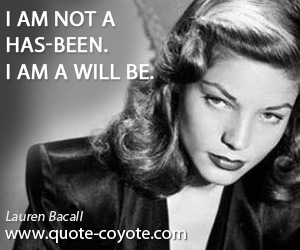quotes - I am not a has-been. I am a will be.