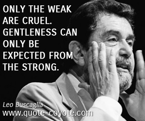 quotes - Only the weak are cruel. Gentleness can only be expected from the strong.