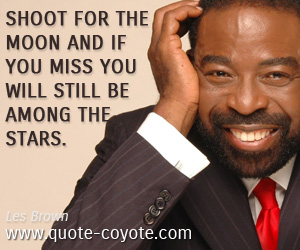 quotes - Shoot for the moon and if you miss you will still be among the stars.