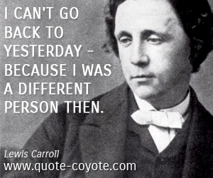 quotes - I can't go back to yesterday - because I was a different person then.