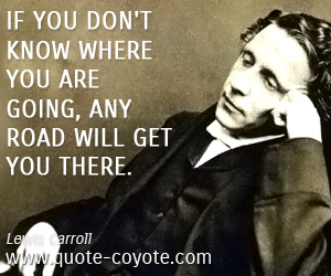 quotes - If you don't know where you are going, any road will get you there.