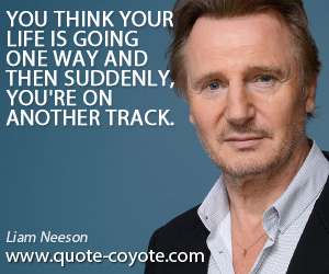 quotes - You think your life is going one way and then suddenly, you're on another track.