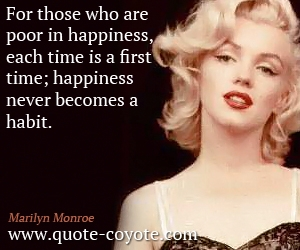 Wise quotes - For those who are poor in happiness, each time is a first time; happiness never becomes a habit.