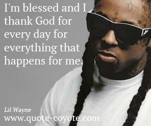 Life quotes - I'm blessed and I thank God for every day for everything that happens for me.