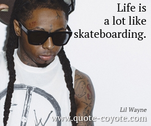 Life quotes - Life is a lot like skateboarding.