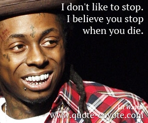Believe quotes - I don't like to stop. I believe you stop when you die.