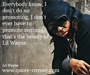 Beauty quotes - Everybody know, I don't do no promoting. I don't ever have to promote nothing, that's the beauty of Lil Wayne.