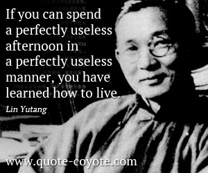quotes - If you can spend a perfectly useless afternoon in a perfectly useless manner, you have learned how to live.