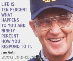 quotes - Life is ten percent what happens to you and ninety percent how you respond to it.