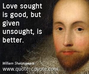 quotes - Love sought is good, but given unsought, is better.