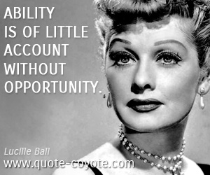 quotes - Ability is of little account without opportunity.