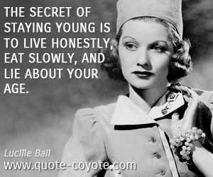 quotes - The secret of staying young is to live honestly, eat slowly, and lie about your age.
