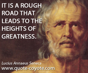 quotes - It is a rough road that leads to the heights of greatness.