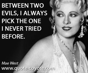 Never quotes - Between two evils, I always pick the one I never tried before.