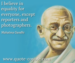Quality quotes - I believe in equality for everyone, except reporters and photographers.
