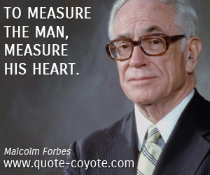 quotes - To measure the man, measure his heart.