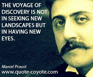 quotes - The voyage of discovery is not in seeking new landscapes but in having new eyes.