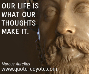 quotes - Our life is what our thoughts make it.