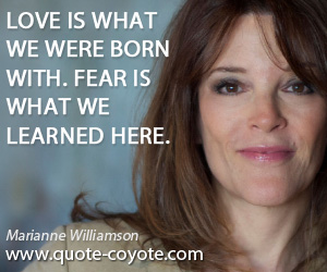 Marianne Williamson Quotes. Quotes   Love Is What We Were Born With. Fear  Is What We Learned Here