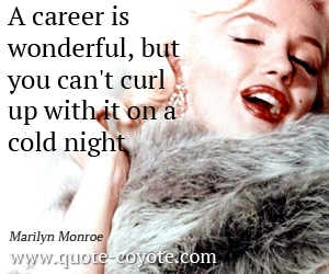 Life quotes - A career is wonderful, but you can't curl up with it on a cold night.