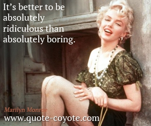 quotes - It's better to be absolutely ridiculous than absolutely boring.