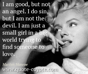 Love quotes - I am good, but not an angel. I do sin, but I am not the devil. I am just a small girl in a big world trying to find someone to love.