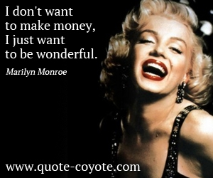 Money quotes - I don't want to make money, I just want to be wonderful.
