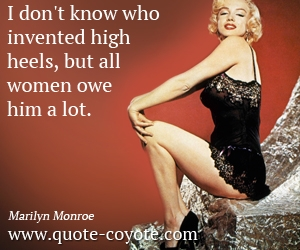 High quotes - I don't know who invented high heels, but all women owe him a lot.