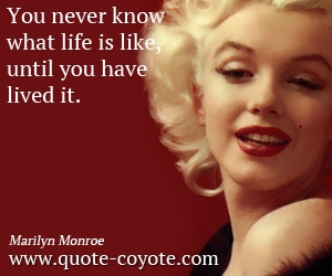 quotes - You never know what life is like, until you have lived it.