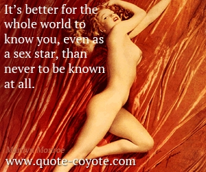quotes - It's better for the whole world to know you, even as a sex star, than never to be known at all.