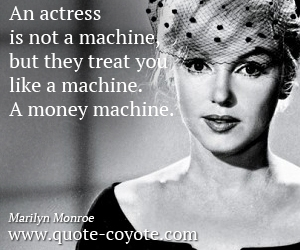 Life quotes - An actress is not a machine, but they treat you like a machine. A money machine.